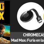 Chromecast 2 + Mad Max: Furia en la carretera